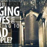 Are You Digging Graves and Talking to Dead People?