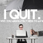 I Quit (and Why You Absolutely Need to as Well)
